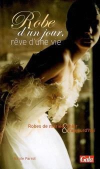 Robe d'un jour, rêve d'une vie : robes de mariée d'hier & d'aujourd'hui