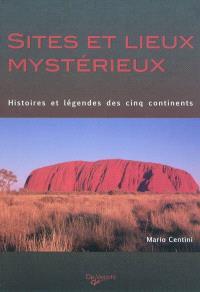 Sites et lieux mystérieux : histoires et légendes des cinq continents