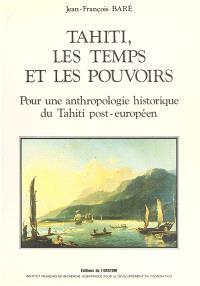 Tahiti, les temps et les pouvoirs : pour une anthropologie historique de Tahiti post-européen