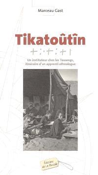 Tikatoûtîn : un instituteur chez les Touaregs, itinéraire d'un apprenti ethnologue