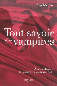 Tout savoir sur les vampires : à travers l'histoire, les légendes et superstitions, l'art...