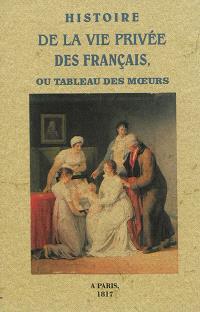 Histoire de la vie privée des Français ou Tableau des moeurs : caractères, coutumes et usages, de nos ancêtres, aux différentes époques de la monarchie