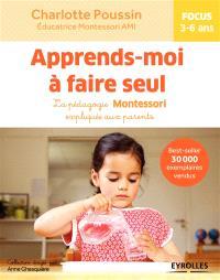 Apprends-moi à faire seul : la pédagogie Montessori expliquée aux parents : focus 3-6 ans