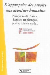S'approprier des savoirs : une aventure humaine : pratiques en littérature, histoire, art plastique, poésie, science, math...