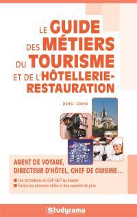 Le guide des métiers du tourisme et de l'hôtellerie-restauration 2015-2016 : agent de voyage, directeur d'hôtel, chef de cuisine...