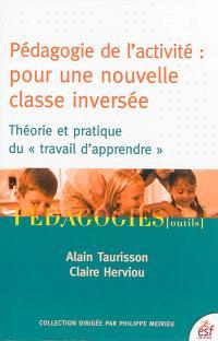 Pédagogie de l'activité : pour une nouvelle classe inversée : théorie et pratique du travail d'apprendre