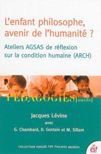 L'enfant philosophe, avenir de l'humanité ? : ateliers AGSAS de réflexion sur la condition humaine (ARCH)