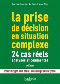 La prise de décision en situation complexe : 24 cas réels analysés et commentés : pour diriger une école, un collège ou un lycée