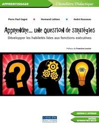 Apprendre-- une question de stratégies  : développer les habiletés liées aux fonctions exécutives