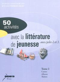 50 activités avec la littérature de jeunesse : aux cycles 2 et 3. Volume 2, Contes et fables, albums, théâtre