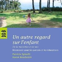 Un autre regard sur l'enfant : de la naissance à six ans : Montessori pour les parents et les éducateurs
