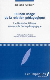 Du bon usage de la relation pédagogique : la démarche éthique au coeur de l'acte pédagogique