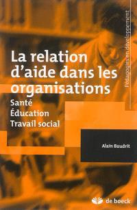La relation d'aide dans les organisations : santé, éducation, travail social