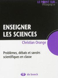 Enseigner les sciences : problèmes, débats et savoirs scientifiques en classe