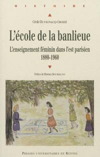 L'école de la banlieue : l'enseignement féminin dans l'Est parisien : 1880-1960