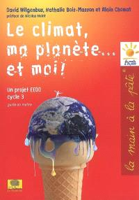 Le climat, ma planète... et moi ! : un projet EEDD, cycle 3 : guide du maître