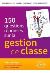 150 questions-réponses sur la gestion de classe : professeurs des écoles, enseignants en collège et lycée