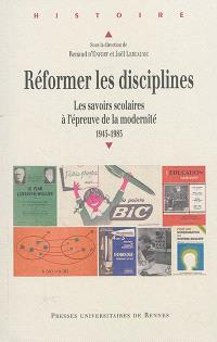 Réformer les disciplines : les savoirs scolaires à l'épreuve de la modernité : 1945-1985