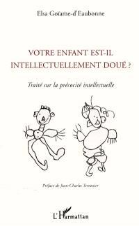 Votre enfant est-il intellectuellement doué ? : traité sur la précocité intellectuelle : témoignages