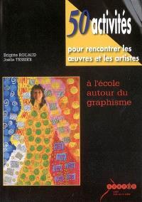 50 activités pour rencontrer les oeuvres et les artistes : à l'école autour du graphisme