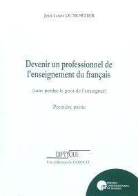 Devenir un professionnel de l'enseignement du français (sans perdre le goût de l'enseigner). Volume 1