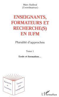 Enseignants, formateurs et recherche(s) en IUFM : pluralité d'approches. Volume 1, Ecole et formation...