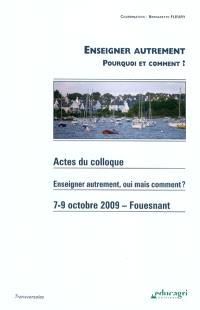 Enseigner autrement : pourquoi et comment ? : actes du Colloque Enseigner autrement, oui mais comment, Fouesnant ? 7-8-9 octobre 2009