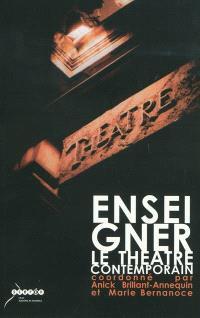 Enseigner le théâtre contemporain : actes du colloque organisé à l'Université Stendhal Grenoble III et à l'IUFM de l'académie de Grenoble les 30 novembre et 1er décembre 2006