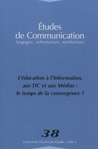 Etudes de communication. n° 38, L'éducation à, l'information aux TIC et aux médias : le temps de la convergence ?