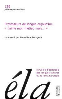 Etudes de linguistique appliquée. n° 139, Professeurs de langue aujourd'hui : j'aime mon métier mais...