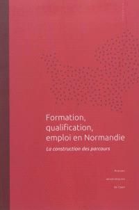 Formation, qualification, emploi en Normandie : la construction des parcours : actes du colloque tenu à l'université de Caen Basse-Normandie, 16 novembre 2009