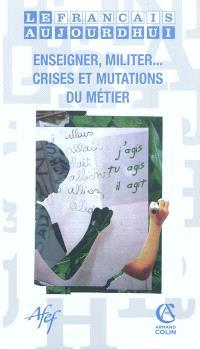 Français aujourd'hui (Le). n° 171, Enseigner, militer ... crises et mutations du métier
