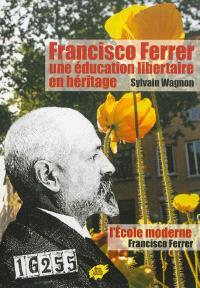 Francisco Ferrer : une éducation libertaire en héritage. Suivi de L'école moderne