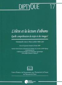 L'élève et la lecture d'albums : quelle compréhension du texte et des images ? : actes de la journée d'étude du 18 mars 2009