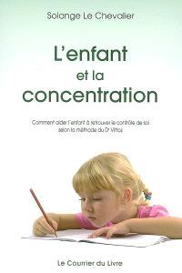 L'enfant et la concentration : comment aider l'enfant à retrouver le contrôle de soi selon la méthode du Dr Vittoz : instabilité, vagabondage, surexcitation, anxiété, manque de volonté