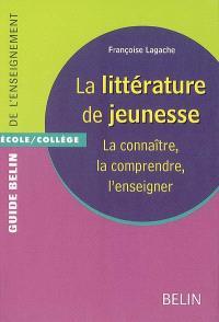 La littérature de jeunesse : la connaître, la comprendre, l'enseigner : école-collège