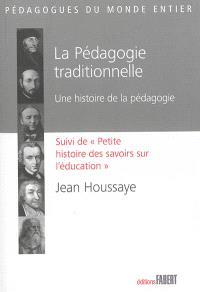 La pédagogie traditionnelle : une histoire de la pédagogie; Suivi de Petite histoire des savoirs sur l'éducation