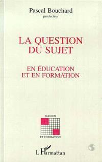 La question du sujet en éducation et en formation
