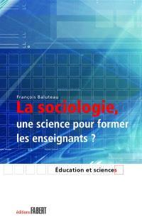 La sociologie, une science pour former les enseignants ? : le savoir sociologique chez des formateurs d'enseignants