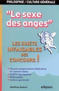 Le sexe des anges : les sujets infaisables des concours : classes préparatoires littéraires et commerciales, Capes-agrégation, philosophie, culture générale