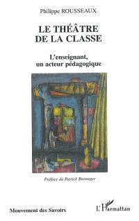 Le théâtre de la classe : l'enseignant, un acteur pédagogique