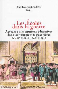 Les écoles dans la guerre : acteurs et institutions éducatives dans les tourmentes guerrières : XVIIe-XXe siècles