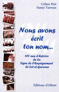 Nous avons écrit ton nom... : 100 témoins pour le centenaire de la Ligue de l'enseignement de Lot-et-Garonne; Nous avons écrit ton nom... : 100 ans d'histoire de la Ligue de l'enseignement de Lot-et-Garonne