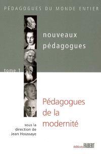 Nouveaux pédagogues. Volume 1, Pédagogues de la modernité : XVIIIe-XIXe-XXe siècles