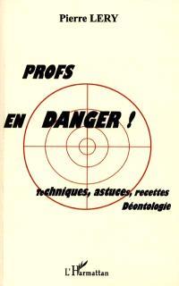 Profs en danger ! : techniques, astuces, recettes, déontologie