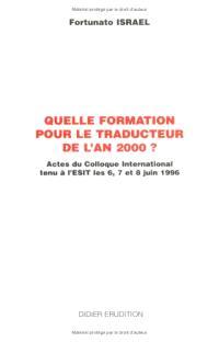 Quelle formation pour le traducteur de l'an 2000 ? : actes du colloque international tenu à l'ESIT les 6, 7 et 8 juin 1996