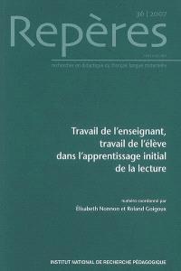 Repères : recherches en didactique du français langue maternelle. n° 36, Travail de l'enseignant, travail de l'élève dans l'apprentissage initial de la lecture