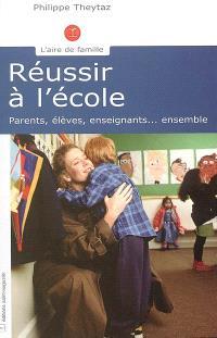 Réussir à l'école : parents, élèves, enseignants, ensemble