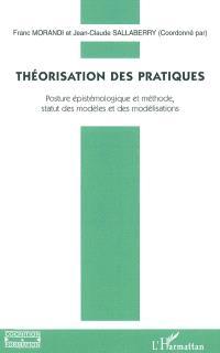 Théorisation des pratiques : posture épistémologique et méthode, statut des modèles et des modélisations