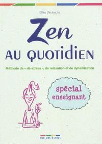 Zen au quotidien : méthode de dé-stress, de relaxation et de dynamisation : spécial enseignant